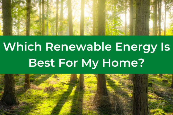 Which Renewable Energy is Best For My Home